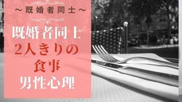 既婚者同士の二人きりの食事はあり?